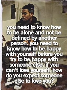 You need to know how to be alone and not be defined by another person. You need to know how to be happy with yourself before you try to be happy with someone else. If you can't love yourself, how do you expect someone else to love you?