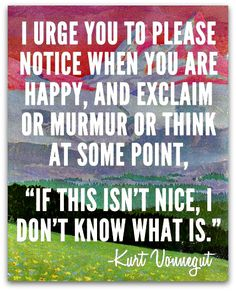 """i urge you to please notice when you are happy, and exclaim or murmur or think at some point. """"It this isn't nice, I don't know what it is. Words Quotes, Wise Words, Me Quotes, Sayings, Poetry Quotes, Qoutes, Quote Posters, Quote Prints, Kurt Vonnegut Quotes"""