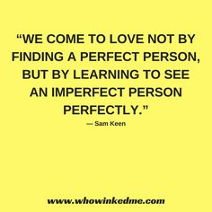 We come to love not by finding a perfect person, but by learning to see an imperfect person perfectly. ― Sam Keen  #love #dating #app #datingapp #phone #date #firstdate #mobiledating #meet #relationship #online #onlinedaters #whowinkedme