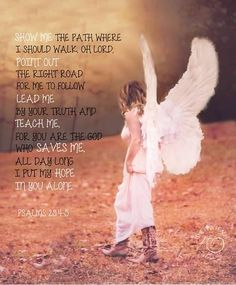 A Prayer for My Daughter -  Psalms 25:4-5  Show me the path where I should walk, oh Lord; point out the right road for me to follow.  Lead me by your truth and teach me, for you are the God who saves me, I put my hope in you alone.