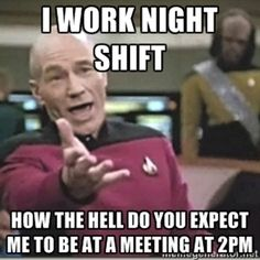 I work night shift how the hell do you expect me to be at a meeting at 2pm | star trek wtf