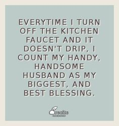 Everytime I turn off the kitchen faucet and it doesn't drip, I count my handy, handsome husband as my biggest, and best blessing. - Quote From Recite.com #RECITE #QUOTE