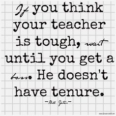If you think your teacher is tough, wait until you get a boss. He doesn't have tenure.- Bill Gates