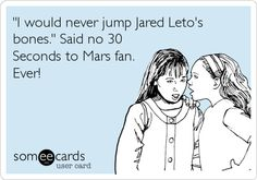 'I would never jump Jared Leto's bones.' Said no 30 Seconds to Mars fan. Ever!