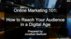 Online Marketing 101: How to Grow Your Audience in a Digital Age by Jonathan Berthold via slideshare