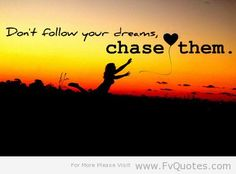 """""""Don't follow your dreams, chase them"""""""