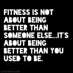Fitness is not about being better than someone else...it's about being better than you used to be!  10 fitness quotes to keep you motivated, go get 'em! -  healthandfitnessnewswire.com
