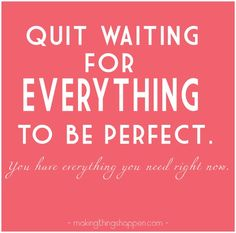 Quit waiting for everything to be perfect. You have everything you need right now - Quotes Now Quotes, Words Quotes, Great Quotes, Quotes To Live By, Funny Quotes, Life Quotes, Inspirational Quotes, Awesome Quotes, Mama Quotes