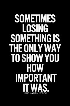 Sometimes losing something is the only way to show you how important it was #wisdom #quotes #relationships Lose Me Quote...