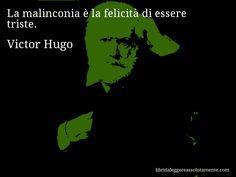 Aforisma di Victor Hugo , La malinconia è la felicità di essere triste.