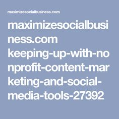 maximizesocialbusiness.com keeping-up-with-nonprofit-content-marketing-and-social-media-tools-27392