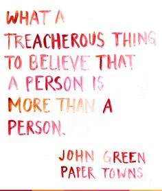 what a treacherous thing to believe that a person is more than a person. - paper towns by john green