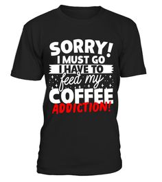 """# Funny Coffee Addiction T-Shirt .  Special Offer, not available in shops      Comes in a variety of styles and colours      Buy yours now before it is too late!      Secured payment via Visa / Mastercard / Amex / PayPal      How to place an order            Choose the model from the drop-down menu      Click on """"Buy it now""""      Choose the size and the quantity      Add your delivery address and bank details      And that's it!      Tags: Sorry I Must Go I Have To Feed My Coffee Addiction…"""