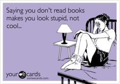 Saying you don't read books makes you look stupid, not cool.