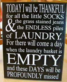 This made me cry. a must have for my laundry room. When I feel like the laundry never ends this will remind me. Today I Will Be Thankful for Laundry Canvas so true someday this will be over :( Great Quotes, Me Quotes, Inspirational Quotes, Sign Quotes, Motivational, Do It Yourself Design, Mudroom, Favorite Quotes, Sweet Home