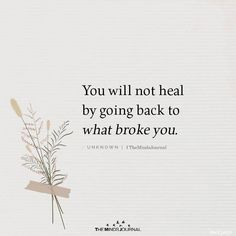 You Will Not Heal By Going Back To What Broke You