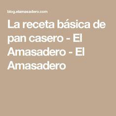 La receta básica de pan casero - El Amasadero - El Amasadero
