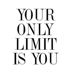 Your only limit is you...