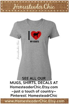 I Heart My Goats Shirt. Available with other animals too. Uniquely decorated mugs, shirts, decals designed especially for farmers, gardeners, equestrians, western fans, and those who just like country life. Designs include livestock, wildlife, outdoor living, traditional hobbies. Lots of fun choices at our Etsy shop: www.HomesteaderChic.Etsy.com.