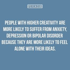 People with higher creativity are more likely to suffer from anxiety, depression or bipolar disorder because they are more likely to feel alone with their ideas.