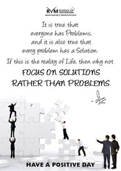 It is true that everyone has Problems, and it is also true that every problem has a Solution. If this is the reality of Life, then why not focus on solutions rather than Problems.-RVM
