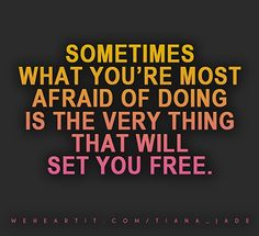 Sometimes what you're most afraid of doing is the very thing that will set you free.  #quote #words #text #freedom #free #fear