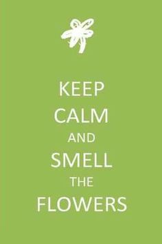Keep Calm & Smell The Flowers!!