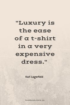 """Luxury is the ease of a t-shirt in a very expensive dress."" ―Karl Lagerfeld 