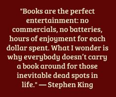 """Books are the perfect entertainment.... What I wonder is why everybody doesn't carry a book around... in life""  -- Stephen King"