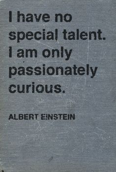 """""""I have no special talent. I am only passionately curious"""" - Einstein"""