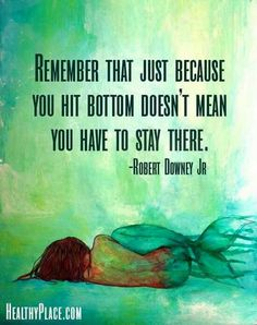 """""""Remember that just because you hit bottom doesn't mean you have to stay there."""" Robert Downey Jr"""