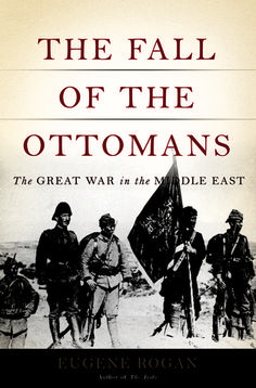 ( - p.mc.n. )  The Fall of the Ottomans: The Great War in the Middle East The Fall of the Ottomans:   by Eugene Rogan http://www.goodreads.com/book/show/21535310-the-fall-of-the-ottomans