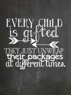 """""""Every child is gifted. They just unwrap their packages at different times."""""""