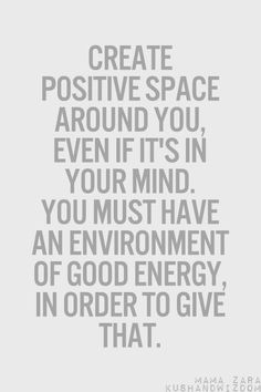 Create positive space around you, even if it's in your mind. You must have an environment of good energy, in order to give that.