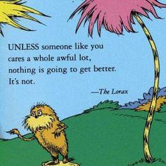 Unless someone like you cares a whole awful lot, nothing is going to get better. It's not. - The Lorax