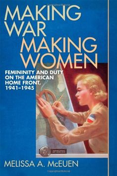 Making War, Making Women: Femininity and Duty on the American Home Front, 1941-1945  -- Paperback (344 pages) -- Scrutinized in new ways, the bodies and minds of women came to indicate how seriously they took their responsibilities in the fight for victory. #WWII #History
