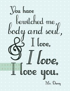 """You have bewitched me, body and soul, and I love, I love, I love you."" Mr Darcy quote. Laurkon  Designs on Etsy, $7.00 #printable"