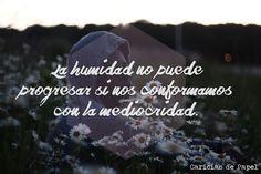 La humildad no puede progresas si nos conformamos con la mediocridad. - Caricias de Papel #frases #vivir #vida