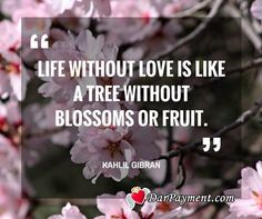 """""""Life without love is like a tree without blossoms or fruit."""" ~ Kahlil Gibran"""