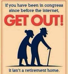 If you have been in Congress since before the internet...GET OUT!!! It isn't a retirement home!