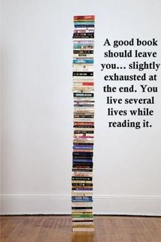 A good book should leave you slightly exhausted at the end. You live several lives while reading it.