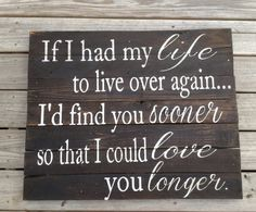 If I had my life to live over again I'd find you sooner so I could love you longer, Pallet Art, distressed, Wooden Sign, Primitive Great Quotes, Quotes To Live By, Me Quotes, Inspirational Quotes, Angel Quotes, Quotable Quotes, Meaningful Quotes, Wisdom Quotes, Motivational