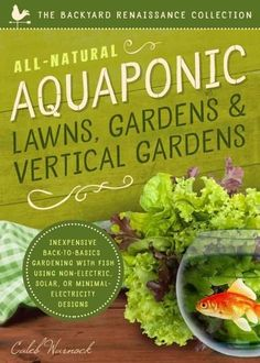All-Natural Aquaponic Lawns, Gardens & Vertical Gardens: Inexpensive Back-to-Basics Gardening With Fish Using Non...
