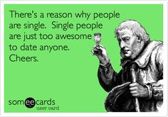 Funny Breakup Ecard: There's a reason why people are single. Single people are just too awesome to date anyone. Cheers.