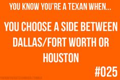 You know you're a Texan when: You choose a side between Dallas/Ft. Worth or Houston.