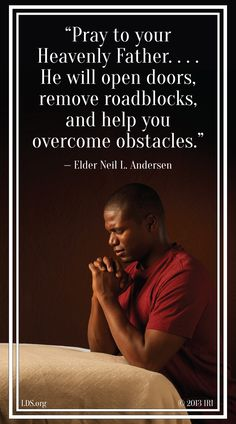 """Pray to your Heavenly Father. . . . He will open doors, remove roadblocks, and help you overcome obstacles."" — Elder Neil L. Andersen/"
