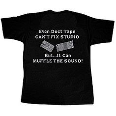 """Even Duct Tape CAN'T FIX STUPID. But... It Can MUFFLE THE SOUND!"""
