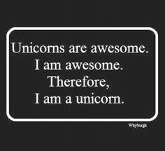 Unicorns unite! TRUE LOGIC!!!!!!!!  Unicorns are awesome. I am awesome. Therefore I am a unicorn!