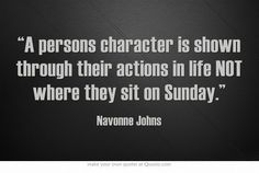 """A persons character is shown through their actions in life NOT where they sit on Sunday"""""""
