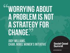 Worrying about a problem is not a strategy for change.~ Jody Williams #shequotes #quote #change #action #worry #worldissues